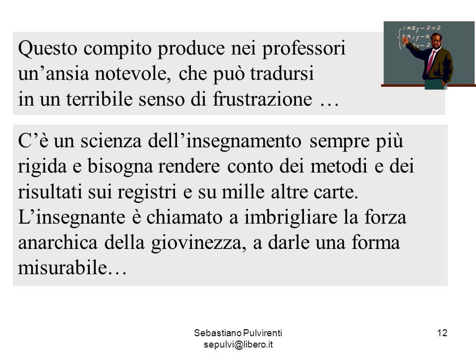 Sebastiano Pulvirenti sepulvi@libero.it 12 Questo compito produce nei professori unansia notevole, che può tradursi in un terribile senso di frustrazi