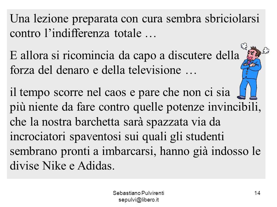 Sebastiano Pulvirenti sepulvi@libero.it 14 Una lezione preparata con cura sembra sbriciolarsi contro lindifferenza totale … E allora si ricomincia da