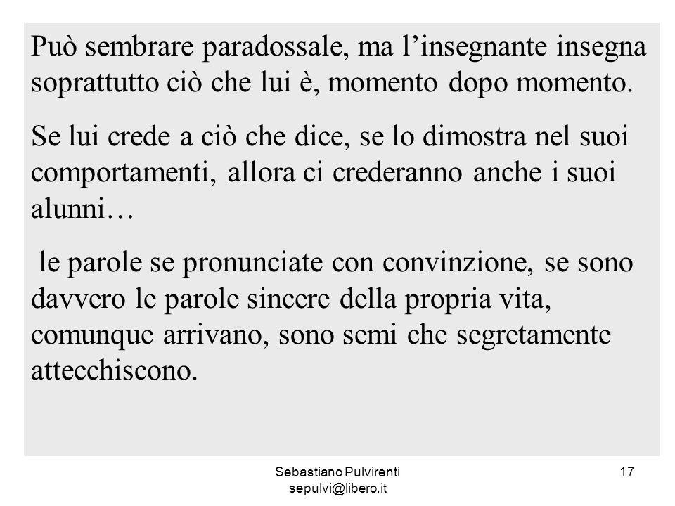 Sebastiano Pulvirenti sepulvi@libero.it 17 Può sembrare paradossale, ma linsegnante insegna soprattutto ciò che lui è, momento dopo momento. Se lui cr