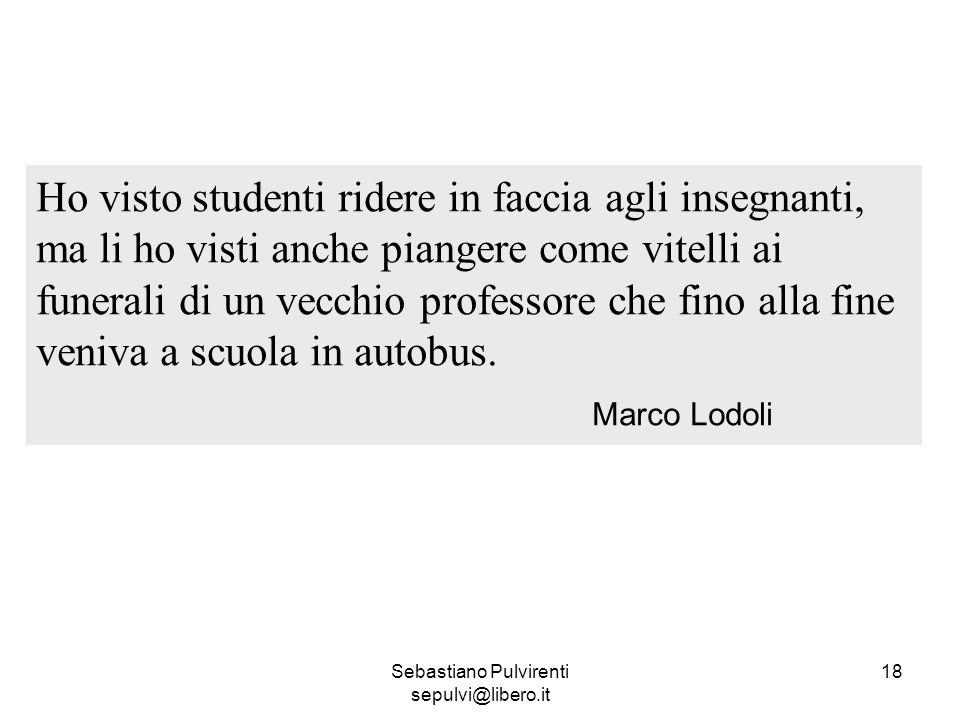 Sebastiano Pulvirenti sepulvi@libero.it 18 Ho visto studenti ridere in faccia agli insegnanti, ma li ho visti anche piangere come vitelli ai funerali