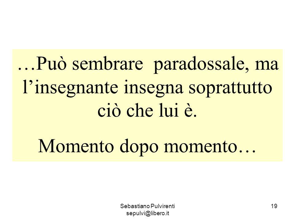 Sebastiano Pulvirenti sepulvi@libero.it 19 …Può sembrare paradossale, ma linsegnante insegna soprattutto ciò che lui è. Momento dopo momento…