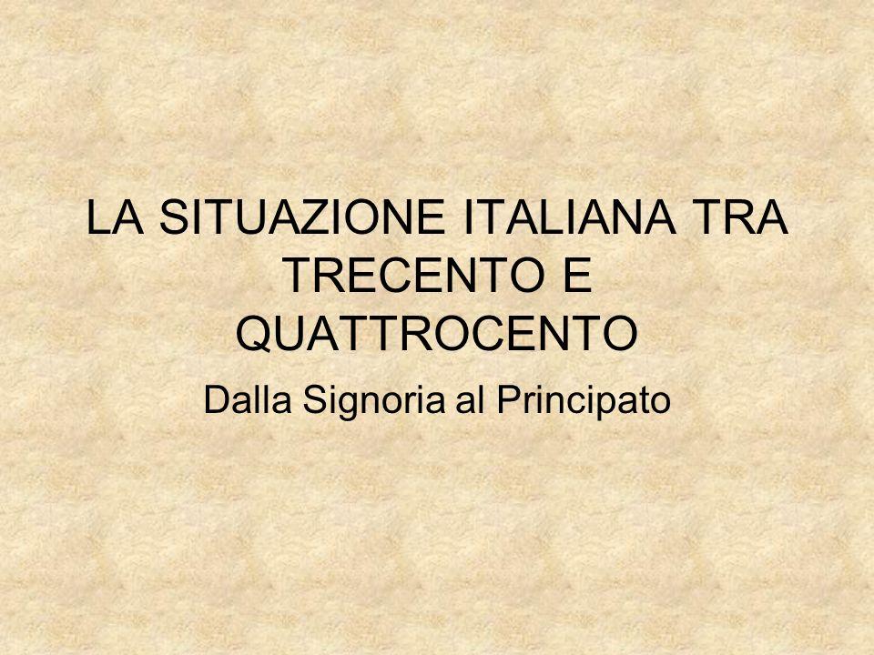 LA SITUAZIONE ITALIANA TRA TRECENTO E QUATTROCENTO Dalla Signoria al Principato