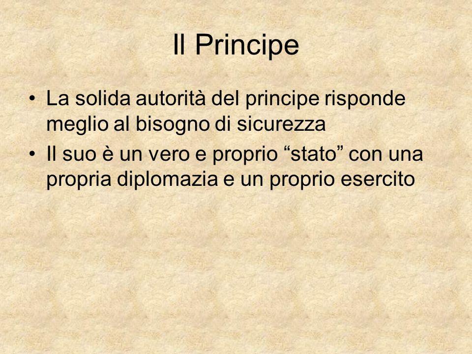 Il Principe La solida autorità del principe risponde meglio al bisogno di sicurezza Il suo è un vero e proprio stato con una propria diplomazia e un p