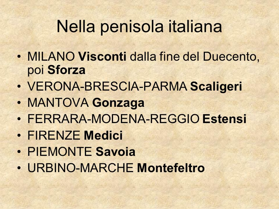 Nella penisola italiana MILANO Visconti dalla fine del Duecento, poi Sforza VERONA-BRESCIA-PARMA Scaligeri MANTOVA Gonzaga FERRARA-MODENA-REGGIO Esten