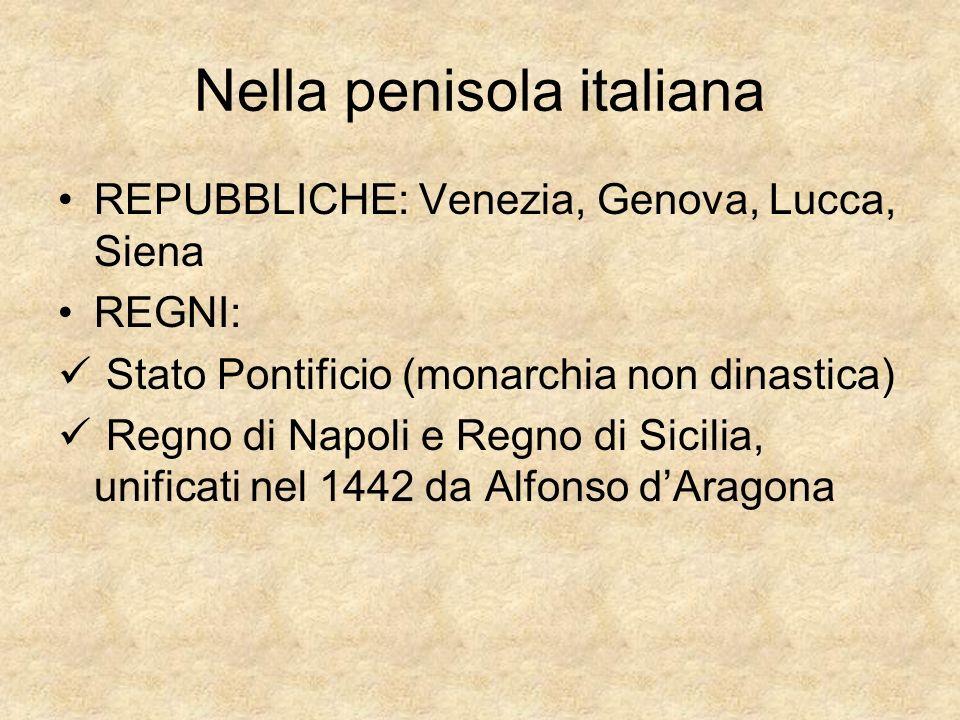 Nella penisola italiana REPUBBLICHE: Venezia, Genova, Lucca, Siena REGNI: Stato Pontificio (monarchia non dinastica) Regno di Napoli e Regno di Sicili