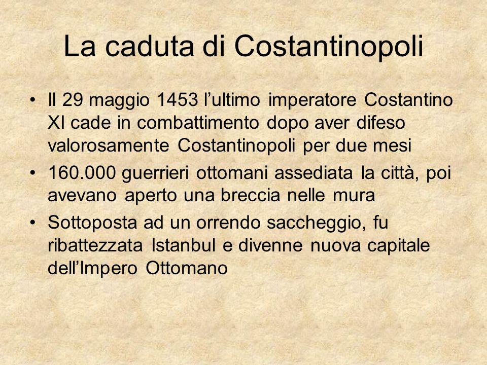 La caduta di Costantinopoli Il 29 maggio 1453 lultimo imperatore Costantino XI cade in combattimento dopo aver difeso valorosamente Costantinopoli per