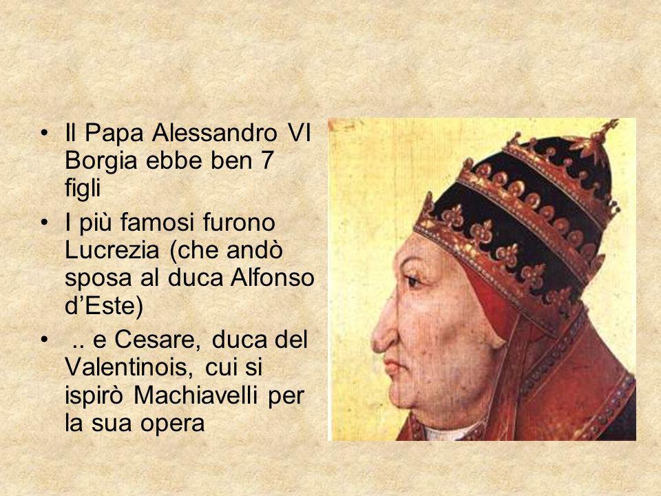 Il Papa Alessandro VI Borgia ebbe ben 7 figli I più famosi furono Lucrezia (che andò sposa al duca Alfonso dEste).. e Cesare, duca del Valentinois, cu