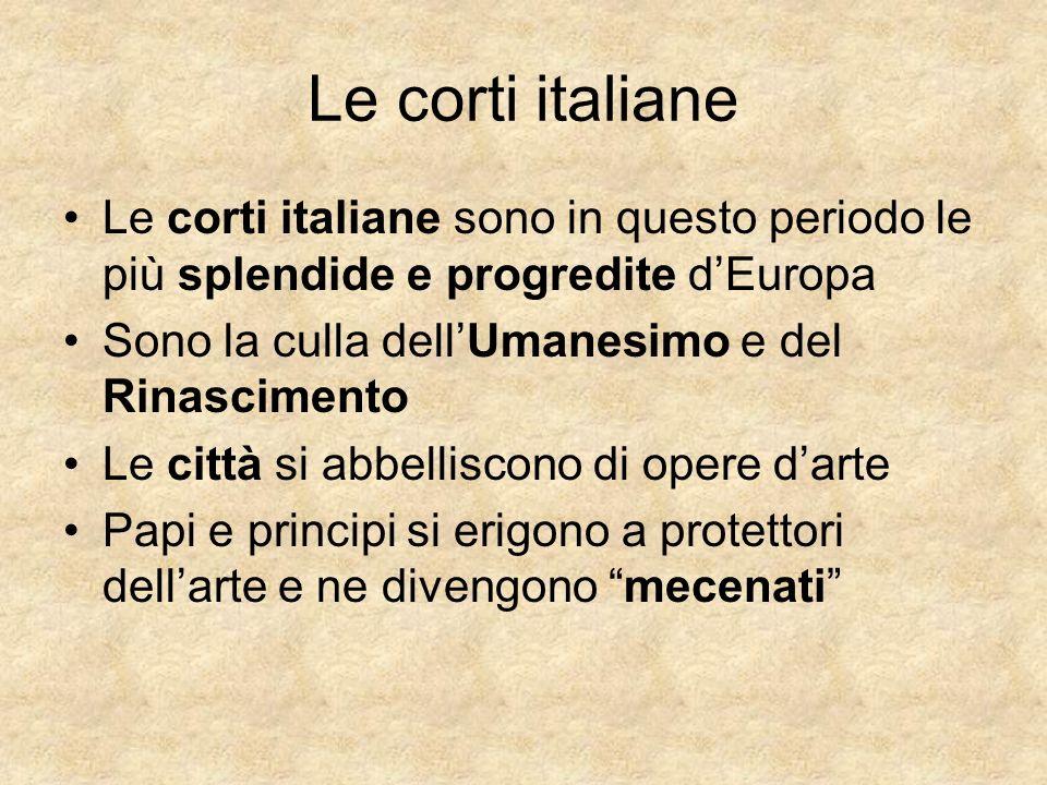 Le corti italiane Le corti italiane sono in questo periodo le più splendide e progredite dEuropa Sono la culla dellUmanesimo e del Rinascimento Le cit