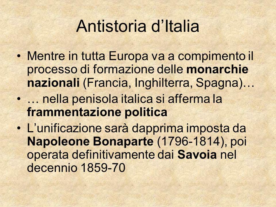 Antistoria dItalia Mentre in tutta Europa va a compimento il processo di formazione delle monarchie nazionali (Francia, Inghilterra, Spagna)… … nella