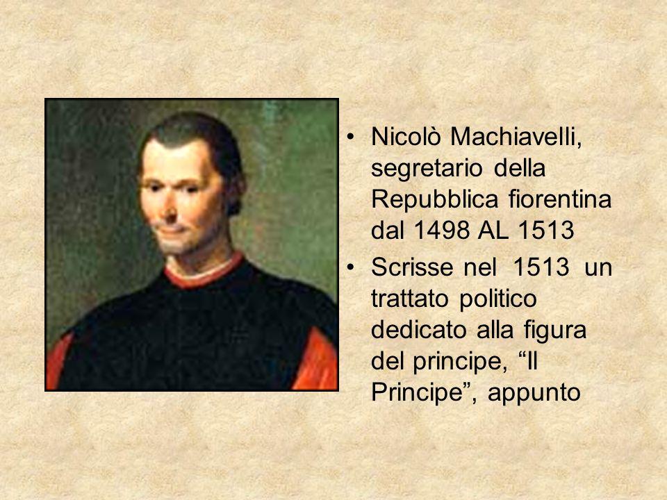 Nicolò Machiavelli, segretario della Repubblica fiorentina dal 1498 AL 1513 Scrisse nel 1513 un trattato politico dedicato alla figura del principe, I
