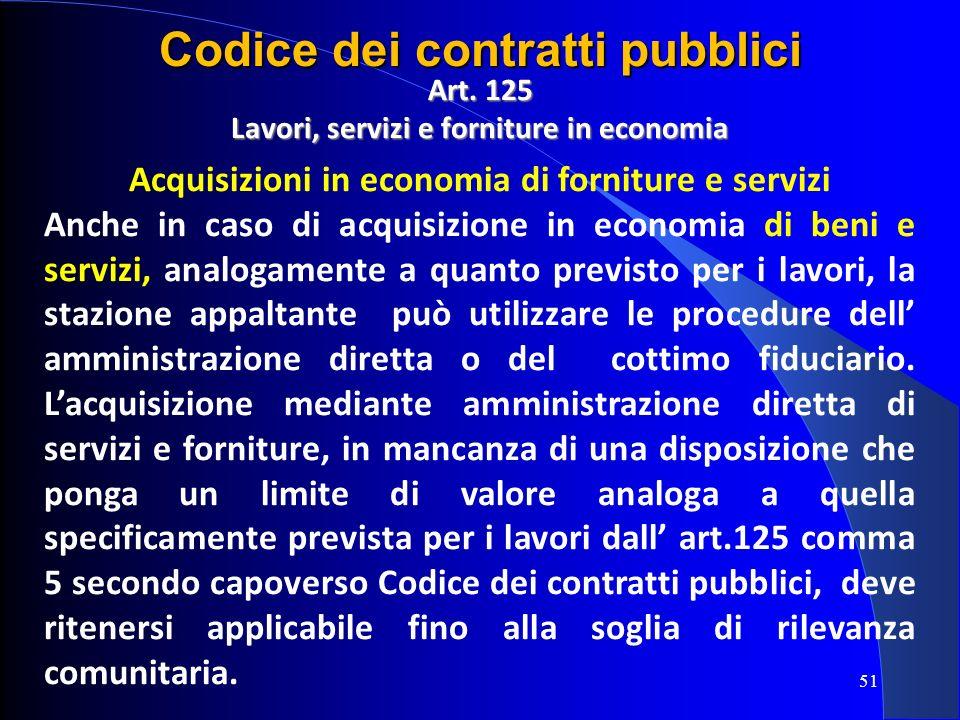 Art. 125 Lavori, servizi e forniture in economia Acquisizioni in economia di forniture e servizi Anche in caso di acquisizione in economia di beni e s
