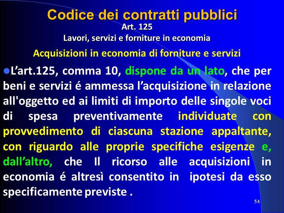 Art. 125 Lavori, servizi e forniture in economia Acquisizioni in economia di forniture e servizi Lart.125, comma 10, dispone da un lato, che per beni