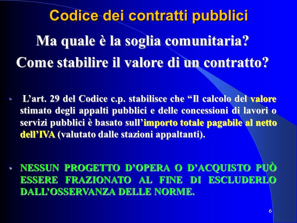 6 Codice dei contratti pubblici Ma quale è la soglia comunitaria? Come stabilire il valore di un contratto? Lart. 29 del Codice c.p. stabilisce che Il
