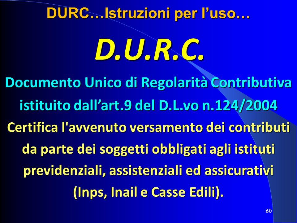D.U.R.C. Documento Unico di Regolarità Contributiva istituito dallart.9 del D.L.vo n.124/2004 Certifica l'avvenuto versamento dei contributi da parte