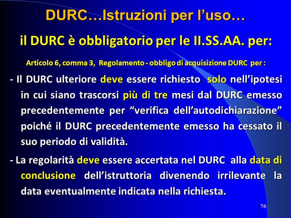 il DURC è obbligatorio per le II.SS.AA. per: Articolo 6, comma 3, Regolamento - obbligo di acquisizione DURC per : - Il DURC ulteriore deve essere ric