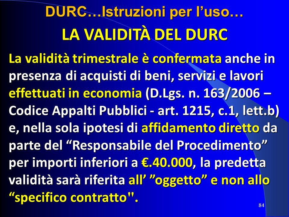 LA VALIDITÀ DEL DURC La validità trimestrale è confermata anche in presenza di acquisti di beni, servizi e lavori effettuati in economia (D.Lgs. n. 16