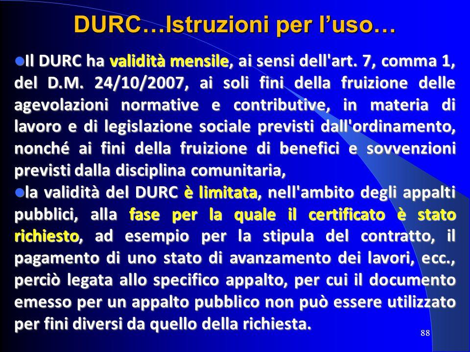 Il DURC ha validità mensile, ai sensi dell'art. 7, comma 1, del D.M. 24/10/2007, ai soli fini della fruizione delle agevolazioni normative e contribut