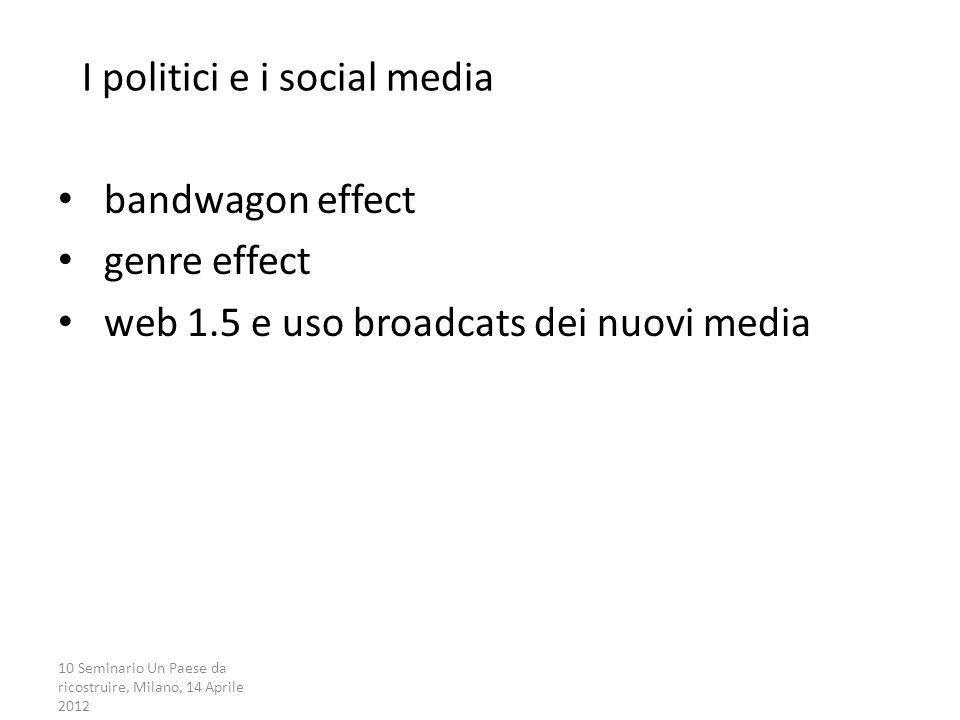 10 Seminario Un Paese da ricostruire, Milano, 14 Aprile 2012 I politici e i social media bandwagon effect genre effect web 1.5 e uso broadcats dei nuo