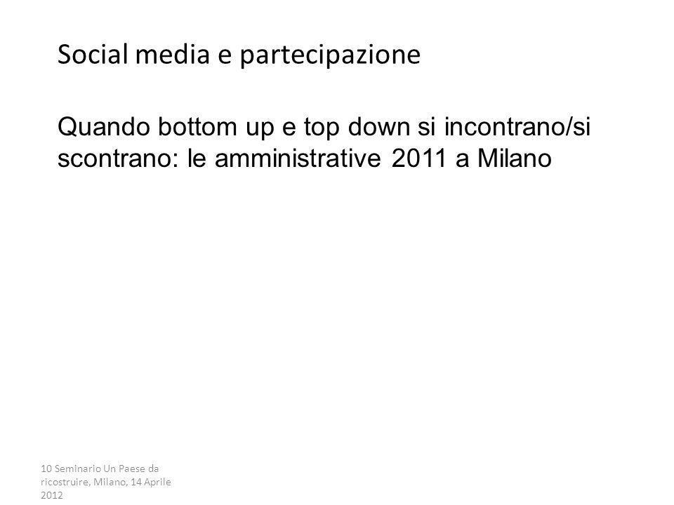 10 Seminario Un Paese da ricostruire, Milano, 14 Aprile 2012 Social media e partecipazione Quando bottom up e top down si incontrano/si scontrano: le