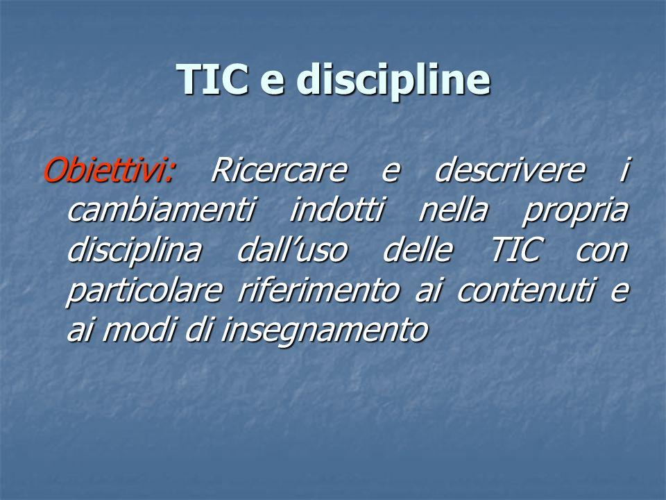 TIC e discipline Obiettivi: Ricercare e descrivere i cambiamenti indotti nella propria disciplina dalluso delle TIC con particolare riferimento ai con