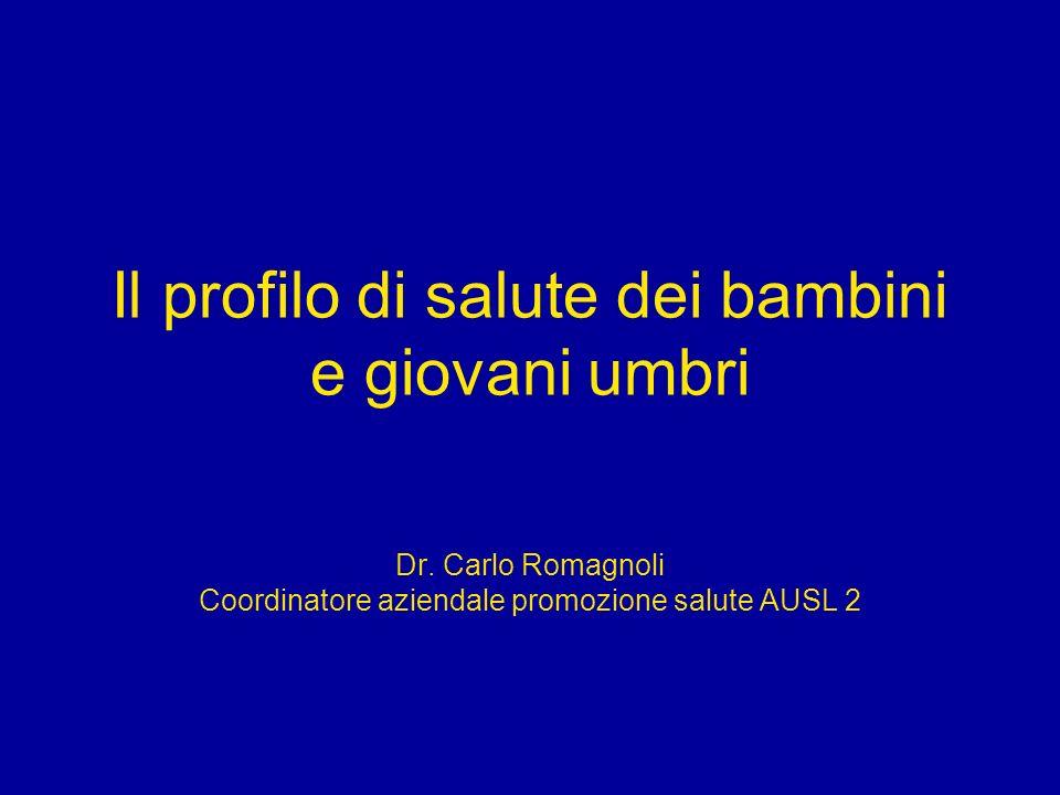 Il profilo di salute dei bambini e giovani umbri Dr. Carlo Romagnoli Coordinatore aziendale promozione salute AUSL 2
