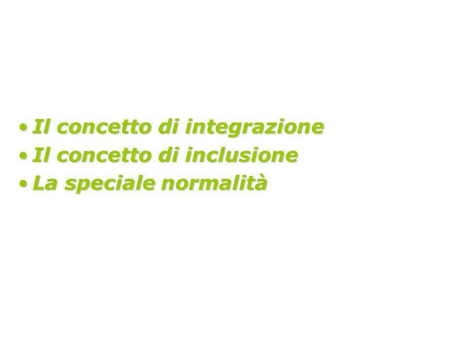 Il concetto di integrazioneIl concetto di integrazione Il concetto di inclusioneIl concetto di inclusione La speciale normalitàLa speciale normalità