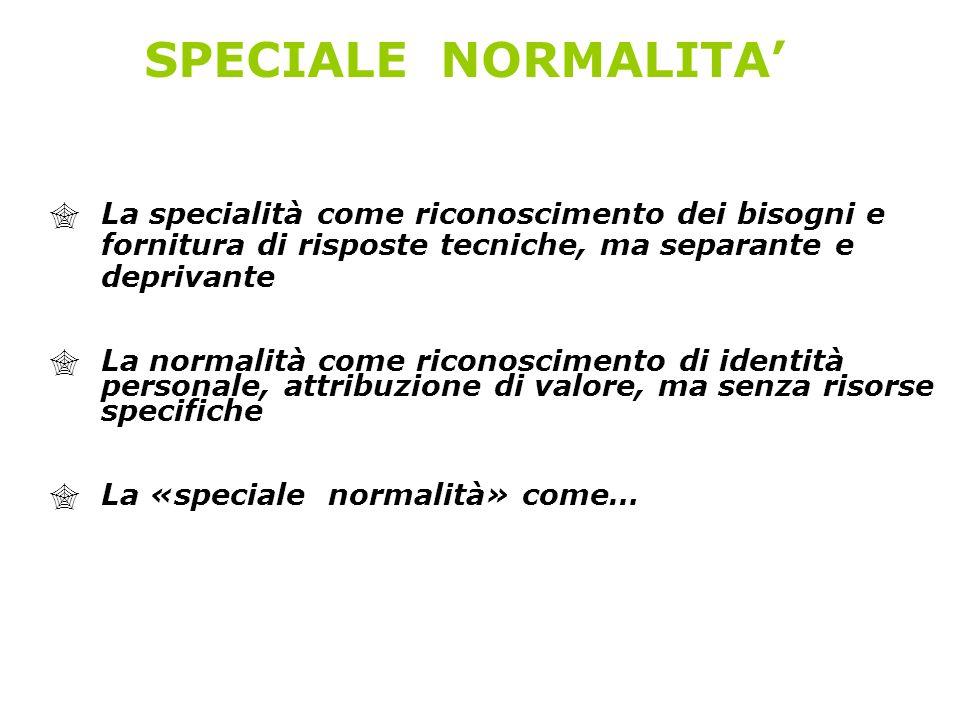 SPECIALE NORMALITA La specialità come riconoscimento dei bisogni e fornitura di risposte tecniche, ma separante e deprivante La normalità come riconos
