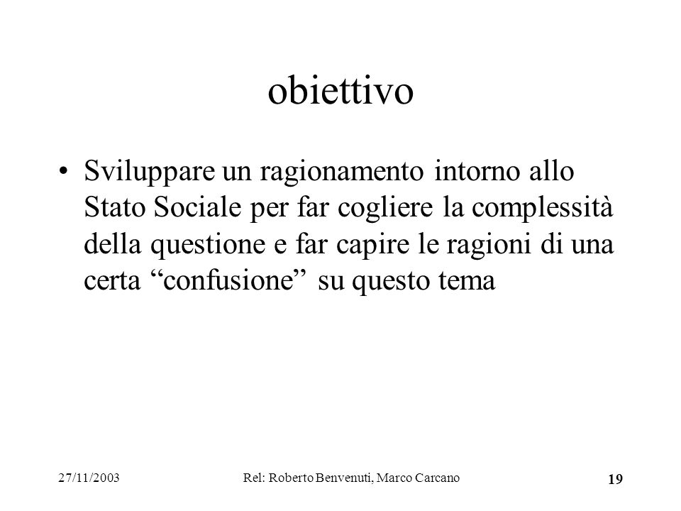 27/11/2003Rel: Roberto Benvenuti, Marco Carcano 19 obiettivo Sviluppare un ragionamento intorno allo Stato Sociale per far cogliere la complessità della questione e far capire le ragioni di una certa confusione su questo tema