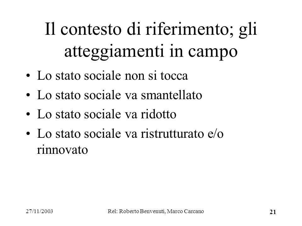 27/11/2003Rel: Roberto Benvenuti, Marco Carcano 21 Il contesto di riferimento; gli atteggiamenti in campo Lo stato sociale non si tocca Lo stato sociale va smantellato Lo stato sociale va ridotto Lo stato sociale va ristrutturato e/o rinnovato