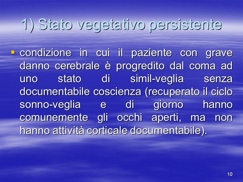 10 1) Stato vegetativo persistente condizione in cui il paziente con grave danno cerebrale è progredito dal coma ad uno stato di simil-veglia senza do