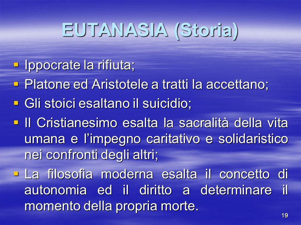 19 EUTANASIA (Storia) Ippocrate la rifiuta; Ippocrate la rifiuta; Platone ed Aristotele a tratti la accettano; Platone ed Aristotele a tratti la accet