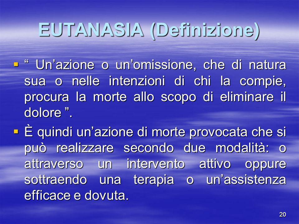 20 EUTANASIA (Definizione) Unazione o unomissione, che di natura sua o nelle intenzioni di chi la compie, procura la morte allo scopo di eliminare il