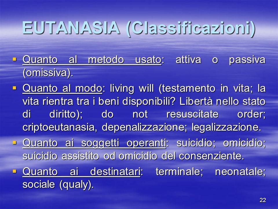 22 EUTANASIA (Classificazioni) Quanto al metodo usato: attiva o passiva (omissiva). Quanto al metodo usato: attiva o passiva (omissiva). Quanto al mod