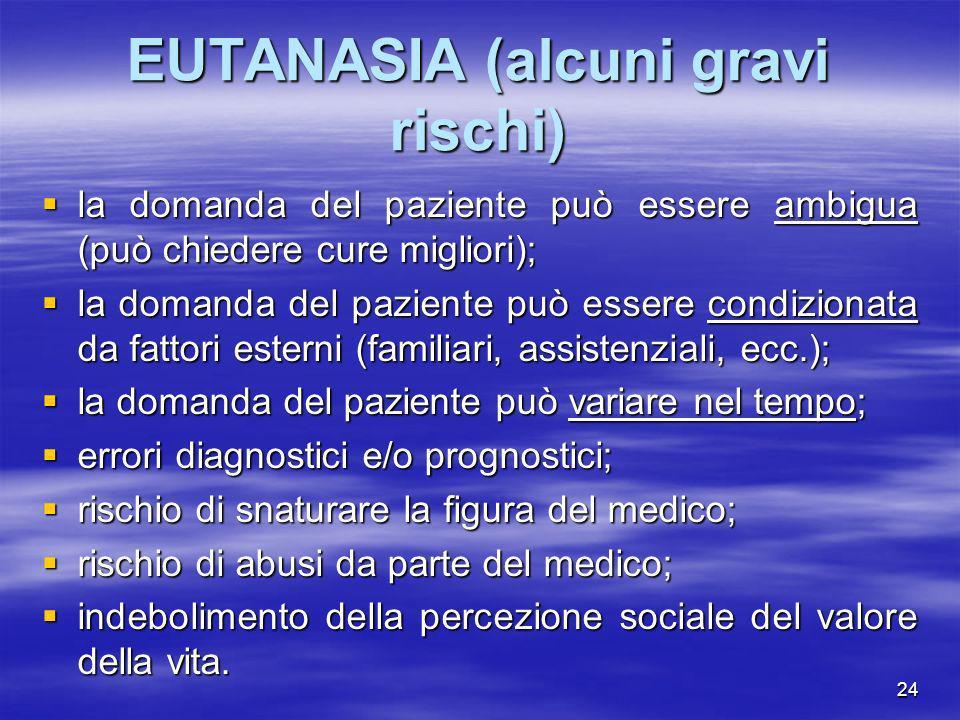 24 EUTANASIA (alcuni gravi rischi) la domanda del paziente può essere ambigua (può chiedere cure migliori); la domanda del paziente può essere ambigua