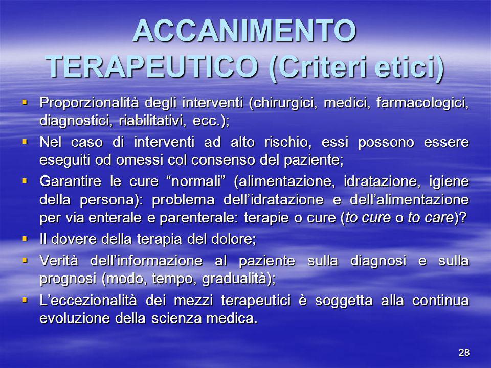 28 ACCANIMENTO TERAPEUTICO (Criteri etici) Proporzionalità degli interventi (chirurgici, medici, farmacologici, diagnostici, riabilitativi, ecc.); Pro