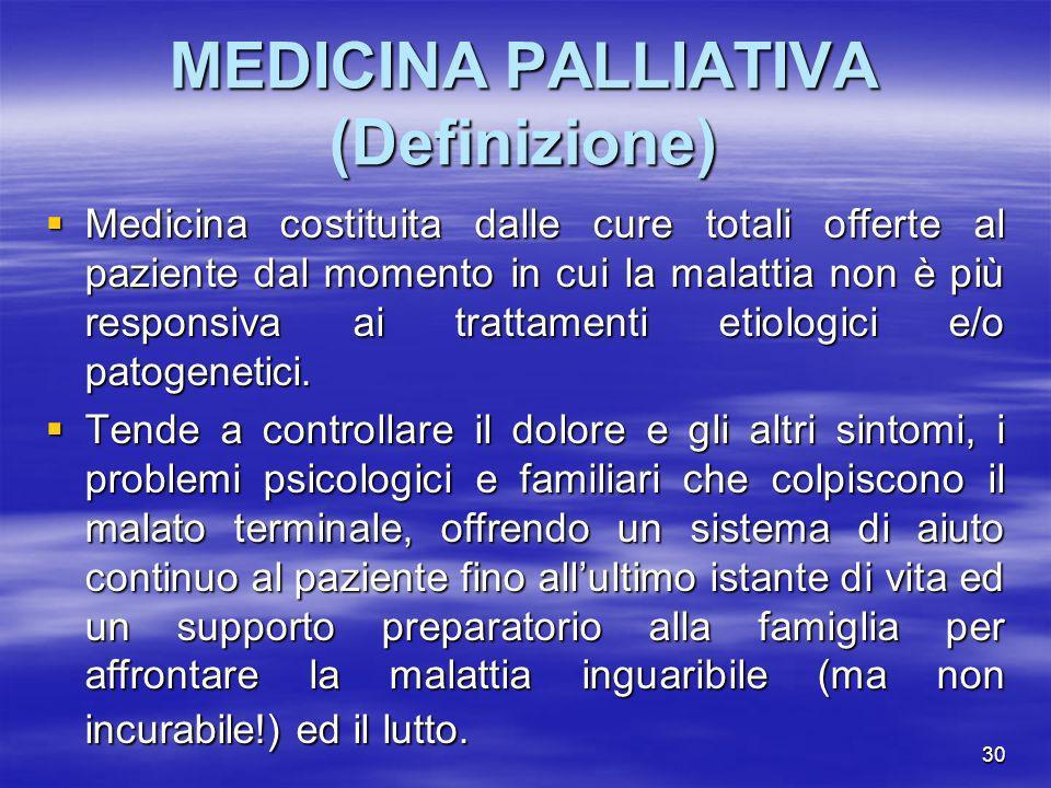 30 MEDICINA PALLIATIVA (Definizione) Medicina costituita dalle cure totali offerte al paziente dal momento in cui la malattia non è più responsiva ai