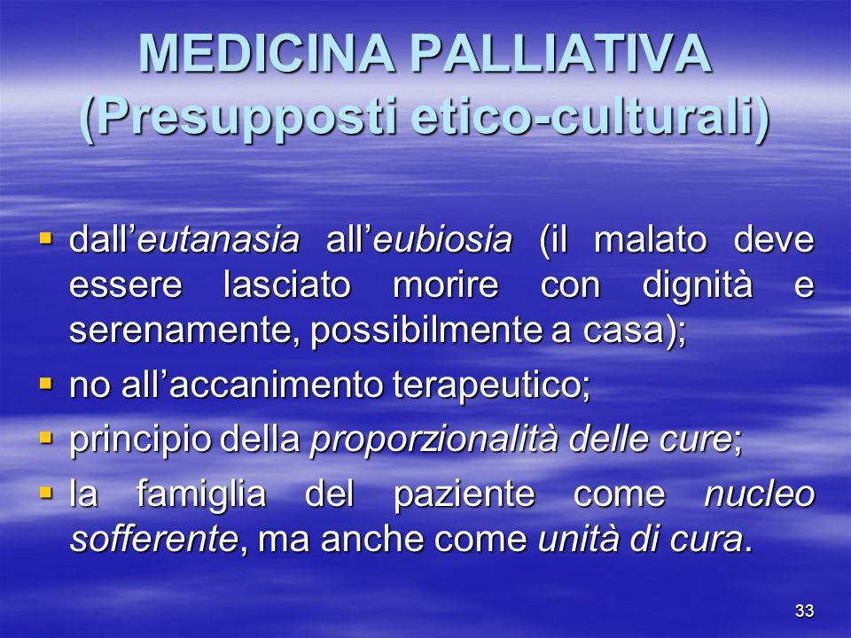 33 MEDICINA PALLIATIVA (Presupposti etico-culturali) dalleutanasia alleubiosia (il malato deve essere lasciato morire con dignità e serenamente, possi