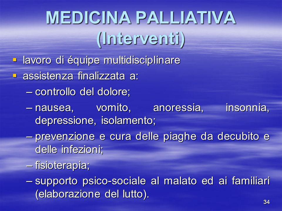 34 MEDICINA PALLIATIVA (Interventi) lavoro di équipe multidisciplinare lavoro di équipe multidisciplinare assistenza finalizzata a: assistenza finaliz