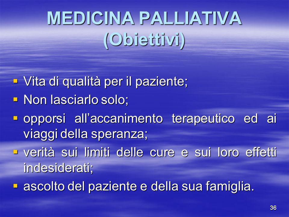 36 MEDICINA PALLIATIVA (Obiettivi) Vita di qualità per il paziente; Vita di qualità per il paziente; Non lasciarlo solo; Non lasciarlo solo; opporsi a