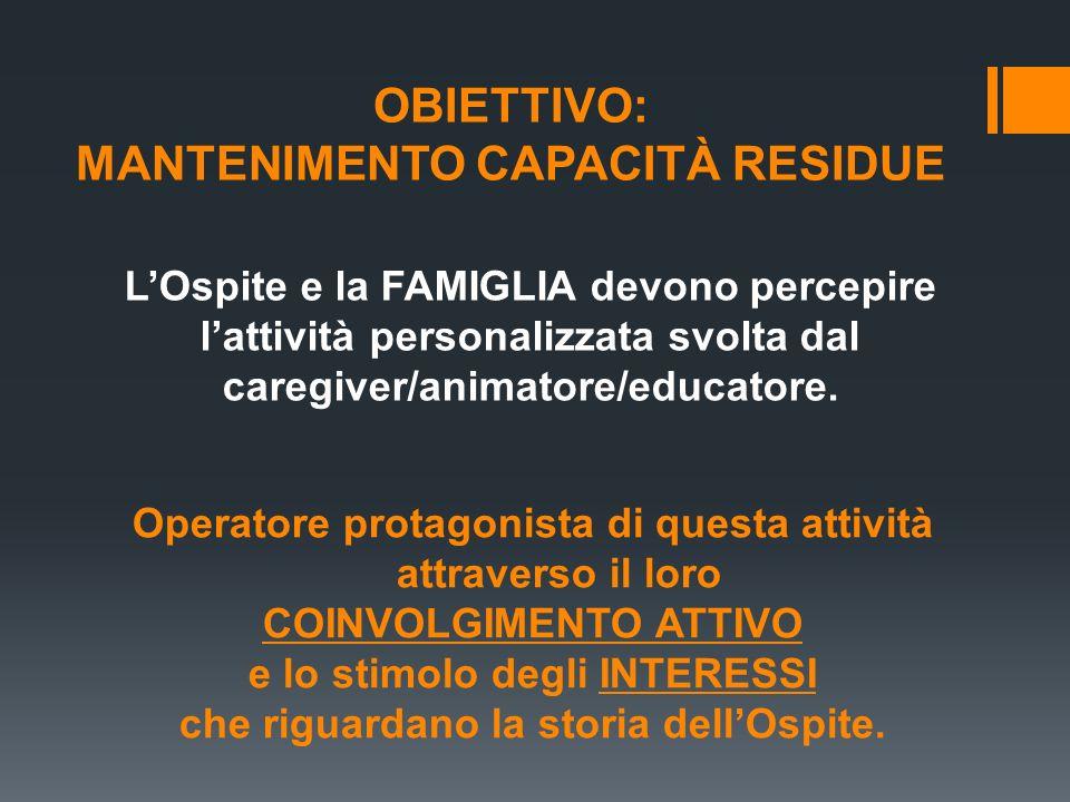 OBIETTIVO: MANTENIMENTO CAPACITÀ RESIDUE LOspite e la FAMIGLIA devono percepire lattività personalizzata svolta dal caregiver/animatore/educatore. Ope