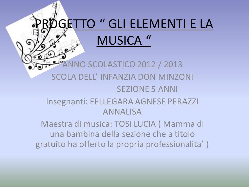 PROGETTO GLI ELEMENTI E LA MUSICA ANNO SCOLASTICO 2012 / 2013 SCOLA DELL INFANZIA DON MINZONI SEZIONE 5 ANNI Insegnanti: FELLEGARA AGNESE PERAZZI ANNA