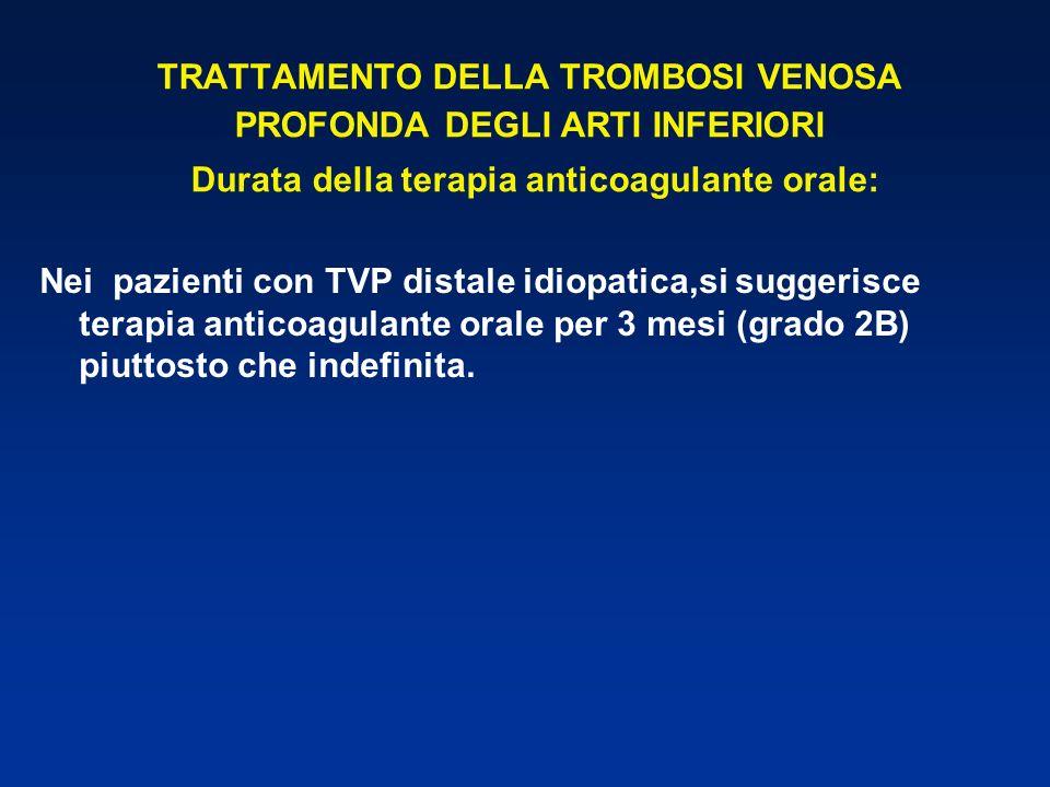 TRATTAMENTO DELLA TROMBOSI VENOSA PROFONDA DEGLI ARTI INFERIORI Durata della terapia anticoagulante orale: Nei pazienti con TVP distale idiopatica,si