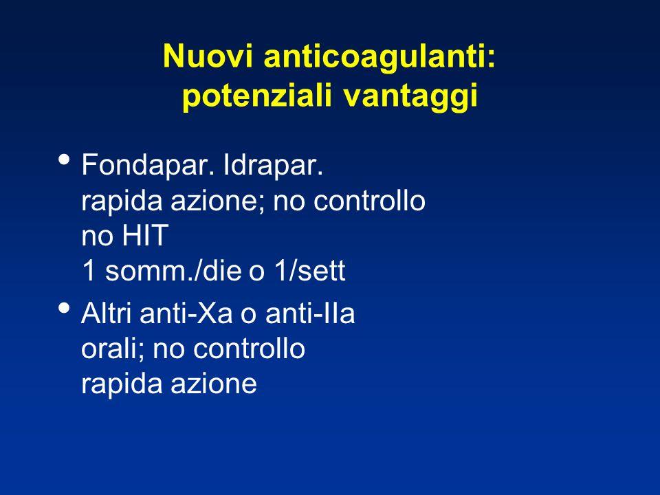 Nuovi anticoagulanti: potenziali vantaggi Fondapar. Idrapar. rapida azione; no controllo no HIT 1 somm./die o 1/sett Altri anti-Xa o anti-IIa orali; n