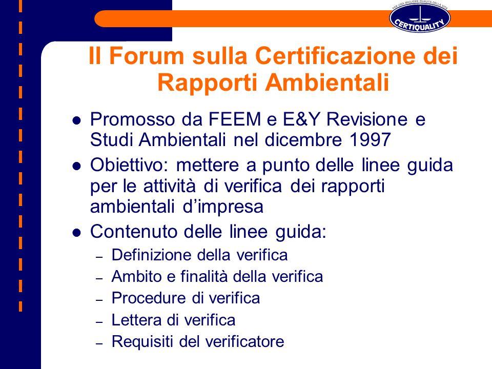 Il Forum sulla Certificazione dei Rapporti Ambientali Promosso da FEEM e E&Y Revisione e Studi Ambientali nel dicembre 1997 Obiettivo: mettere a punto