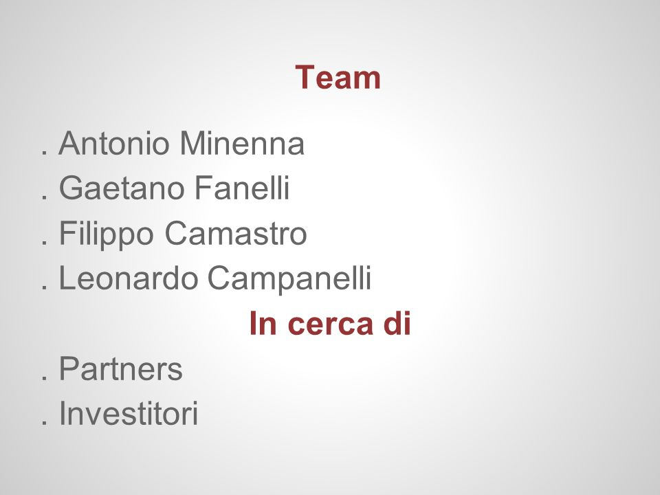 Team. Antonio Minenna. Gaetano Fanelli. Filippo Camastro. Leonardo Campanelli In cerca di. Partners. Investitori