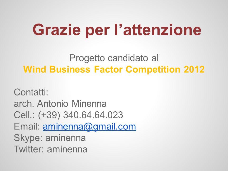 Grazie per lattenzione Progetto candidato al Wind Business Factor Competition 2012 Contatti: arch. Antonio Minenna Cell.: (+39) 340.64.64.023 Email: a