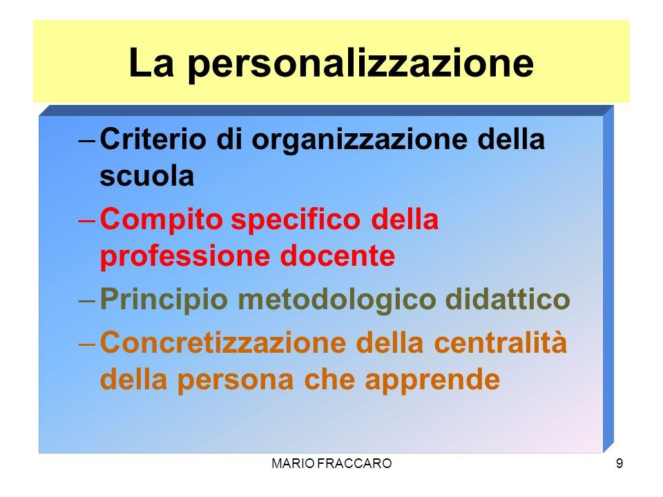 MARIO FRACCARO9 La personalizzazione –Criterio di organizzazione della scuola –Compito specifico della professione docente –Principio metodologico did