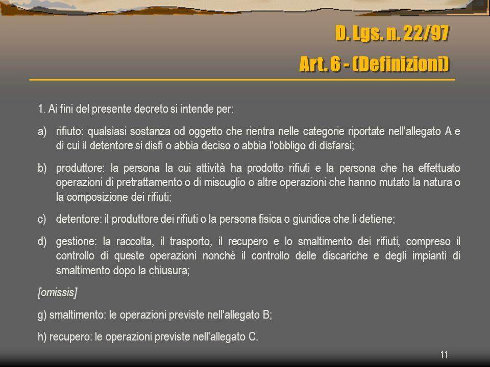 11 D. Lgs. n. 22/97 Art. 6 - (Definizioni) 1. Ai fini del presente decreto si intende per: a)rifiuto: qualsiasi sostanza od oggetto che rientra nelle