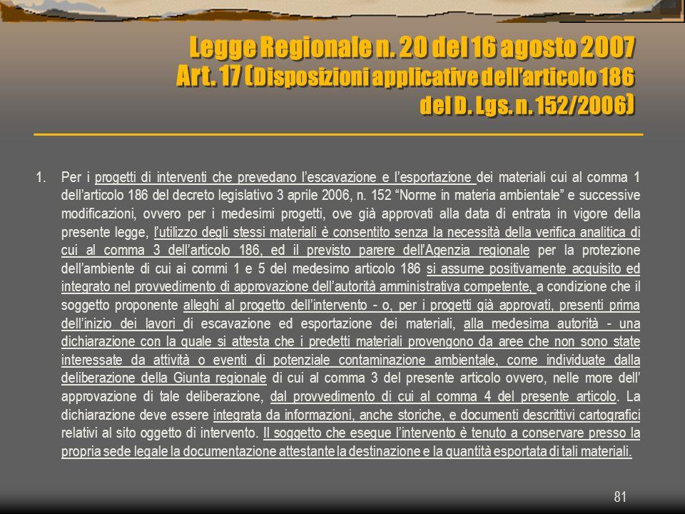81 Legge Regionale n. 20 del 16 agosto 2007 Art. 17 ( Disposizioni applicative dellarticolo 186 del D. Lgs. n. 152/2006 ) Legge Regionale n. 20 del 16