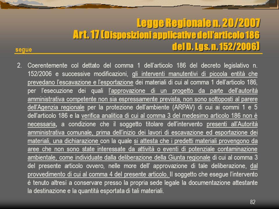 82 Legge Regionale n. 20/2007 Art. 17 ( Disposizioni applicative dellarticolo 186 del D. Lgs. n. 152/2006 ) Legge Regionale n. 20/2007 Art. 17 ( Dispo